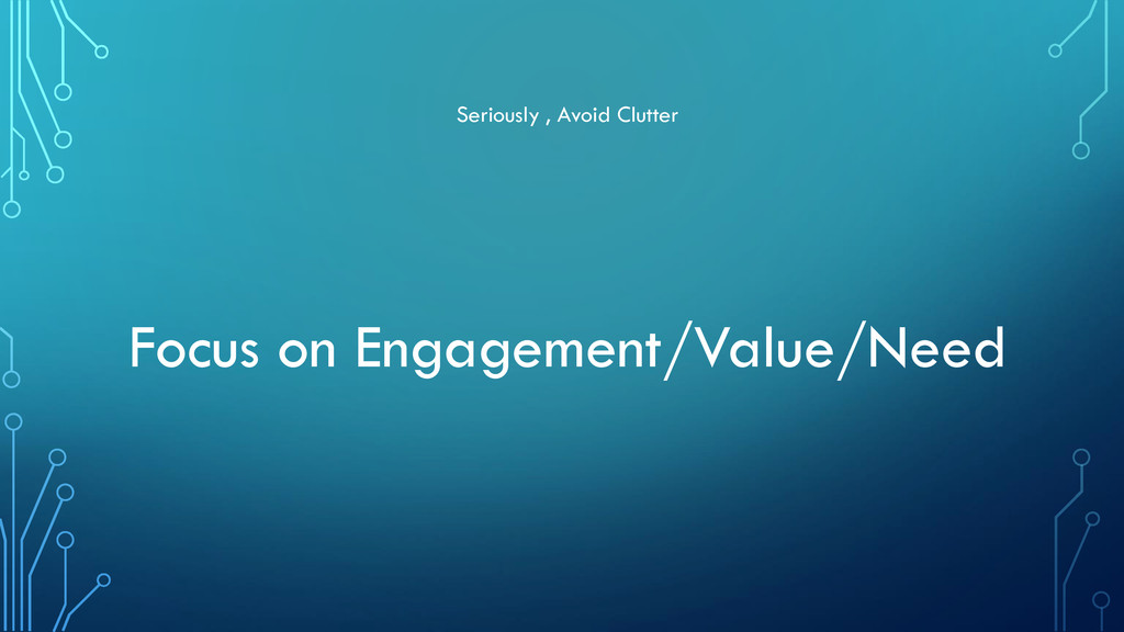 Seriously , Avoid Clutter Focus on Engagement/V...