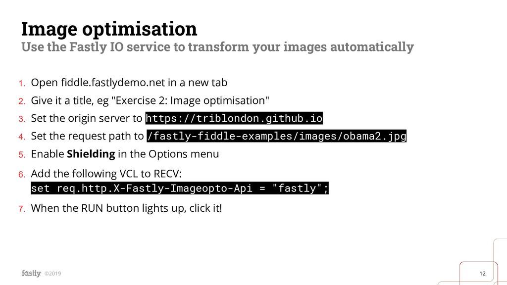 12 ©2019 Image optimisation Use the Fastly IO s...