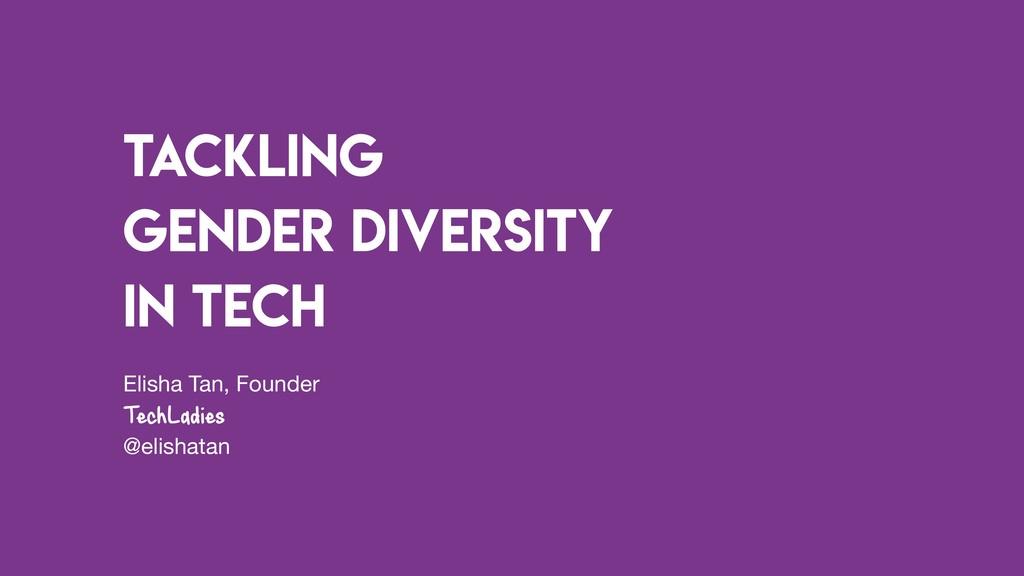 Tackling Gender Diversity in tech Elisha Tan, F...