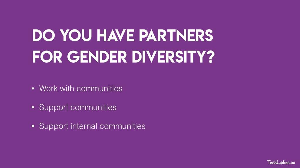 Do you ha ve partners for gender diversity? • W...