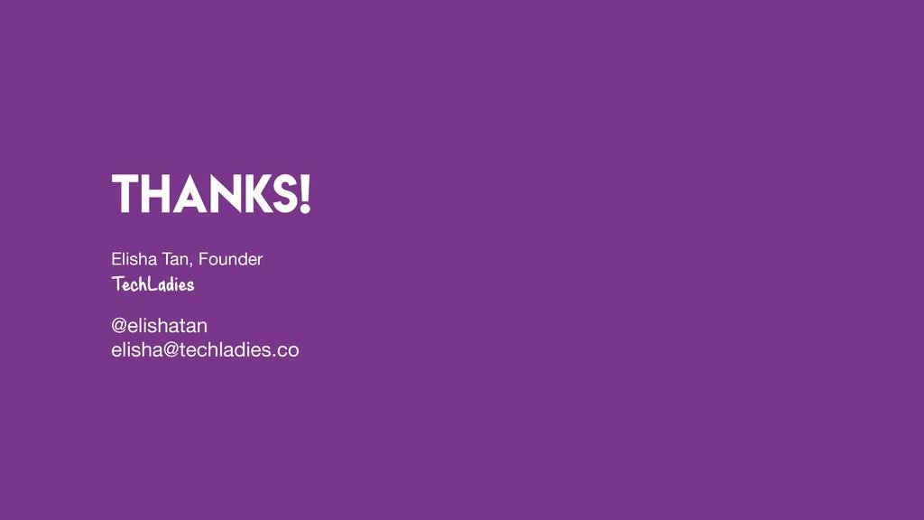 Thanks! Elisha Tan, Founder  TechLadies @elisha...