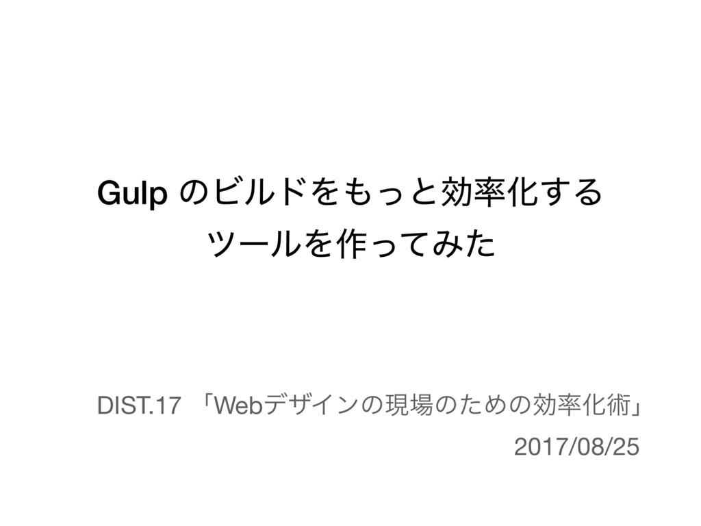 Gulp ͷϏϧυΛͬͱޮԽ͢Δ πʔϧΛ࡞ͬͯΈͨ DIST.17 ʮWebσβΠϯͷݱ...