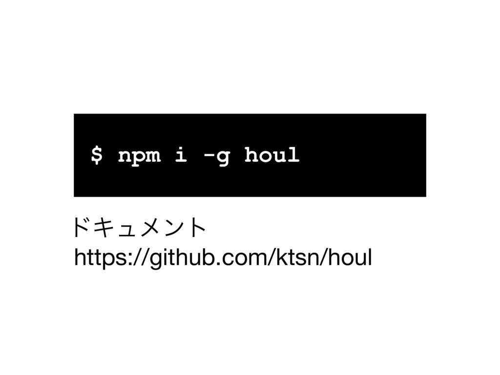 $ npm i -g houl https://github.com/ktsn/houl υΩ...