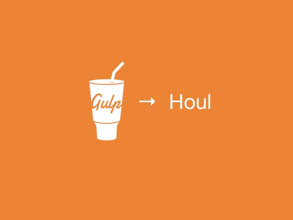 → Houl