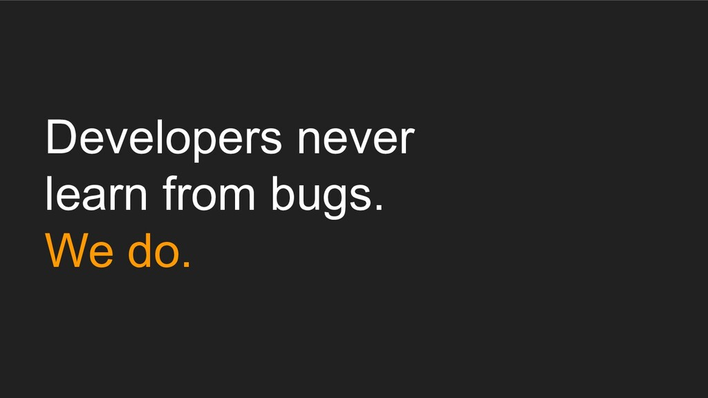 Developers never learn from bugs. We do.
