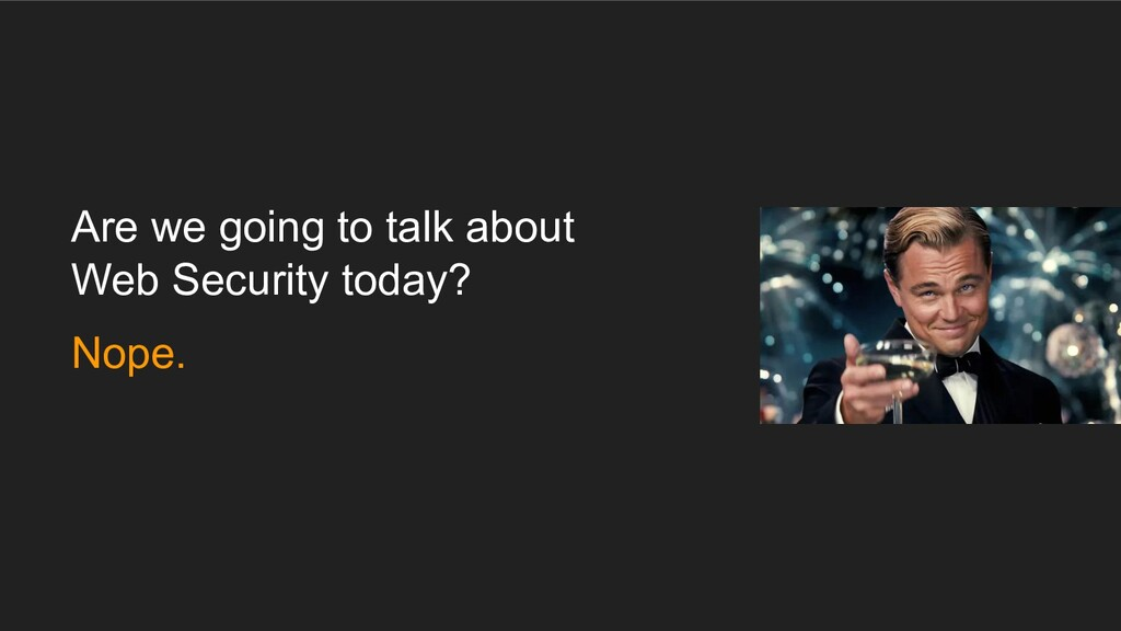 Are we going to talk about Web Security today? ...