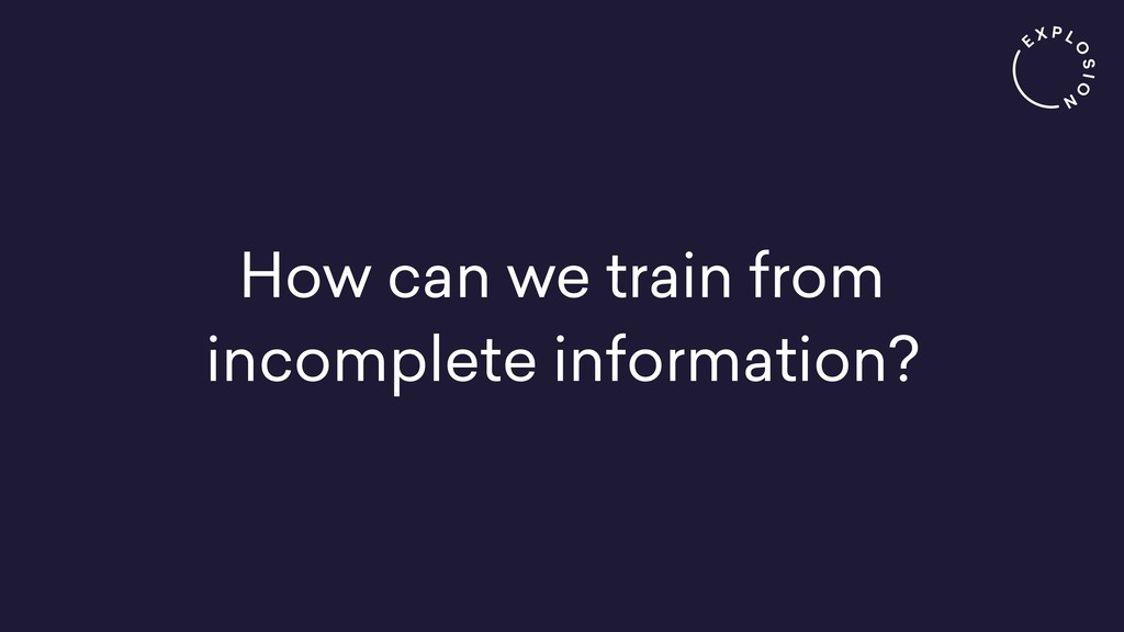 How can we train from incomplete information?