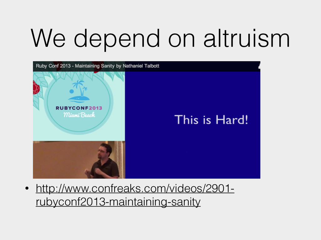 We depend on altruism • http://www.confreaks.co...
