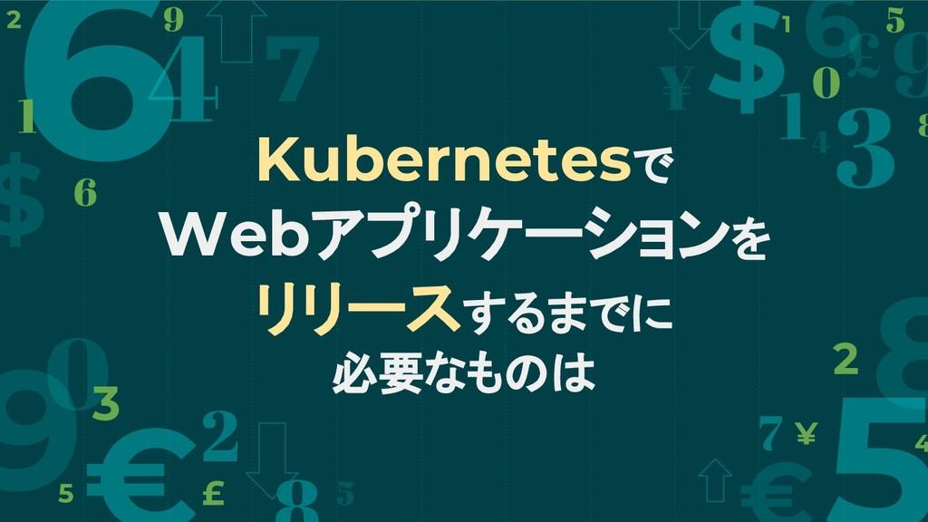 Kubernetesで Webアプリケーションを リリースするまでに 必要なものは