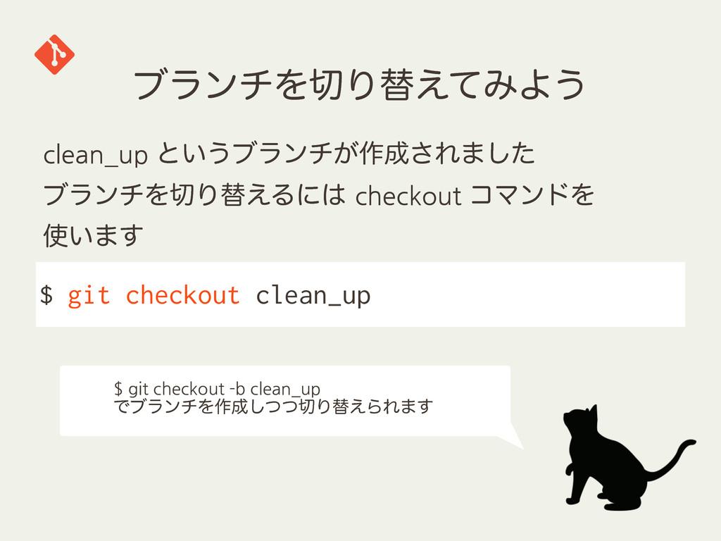 ϒϥϯνΛΓସ͑ͯΈΑ͏ $ git checkout clean_up clean_up