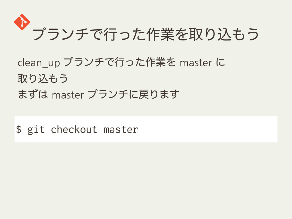 ϒϥϯνͰߦͬͨ࡞ۀΛऔΓࠐ͏ $ git checkout master clean_up