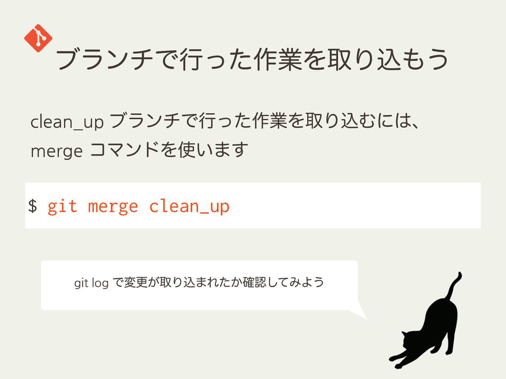 ϒϥϯνͰߦͬͨ࡞ۀΛऔΓࠐ͏ $ git merge clean_up clean_up
