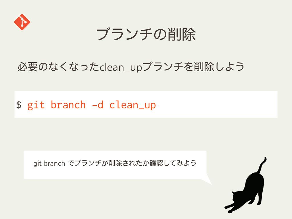 ϒϥϯνͷআ $ git branch -d clean_up ඞཁͷͳ͘ͳͬͨclean_...