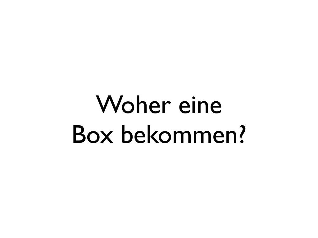 Woher eine Box bekommen?