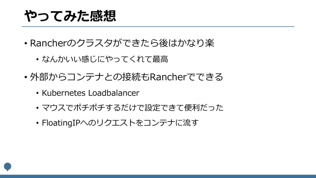 やってみた感想 • Rancherのクラスタができたら後はかなり楽 • なんかいい感じにやって...