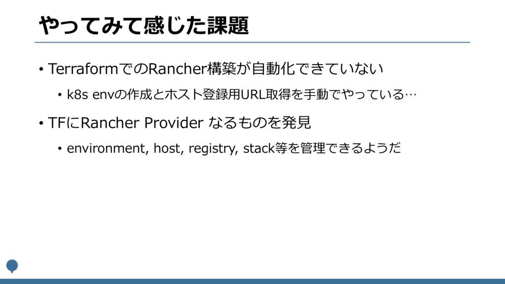 やってみて感じた課題 • TerraformでのRancher構築が⾃動化できていない • k...