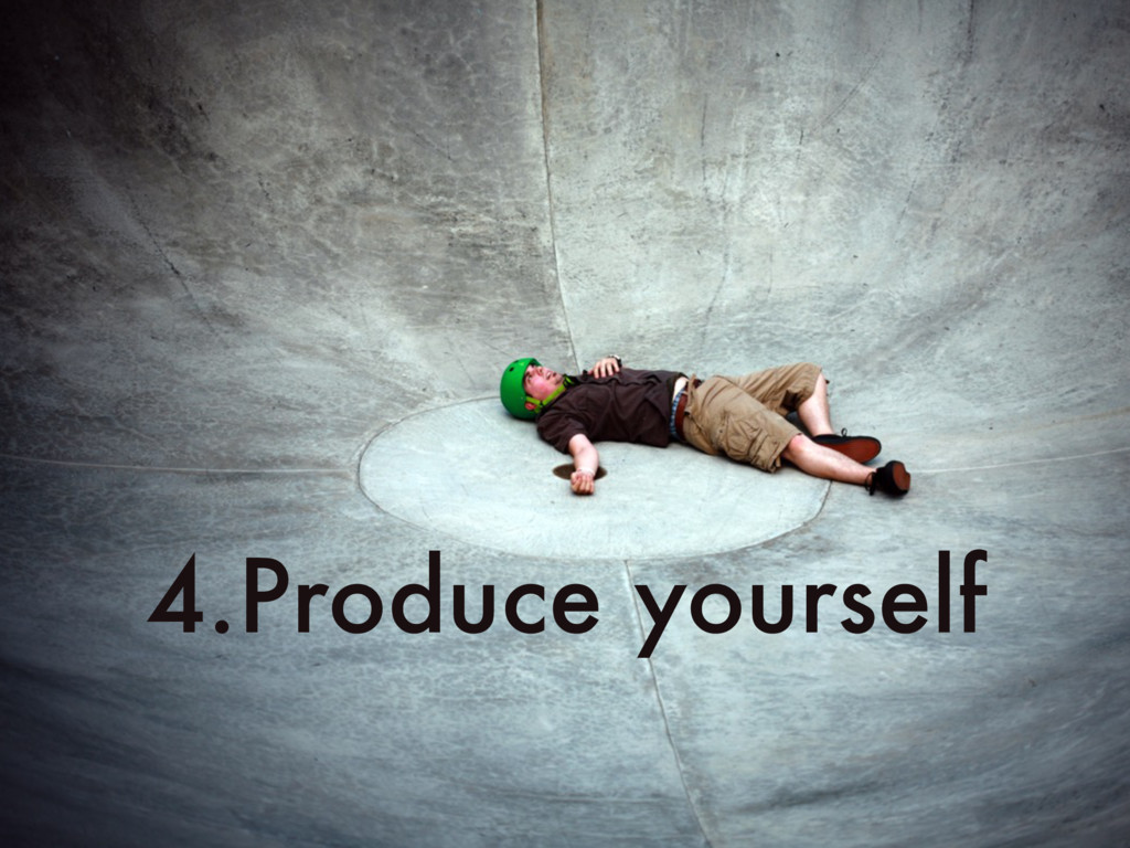 4.Produce yourself