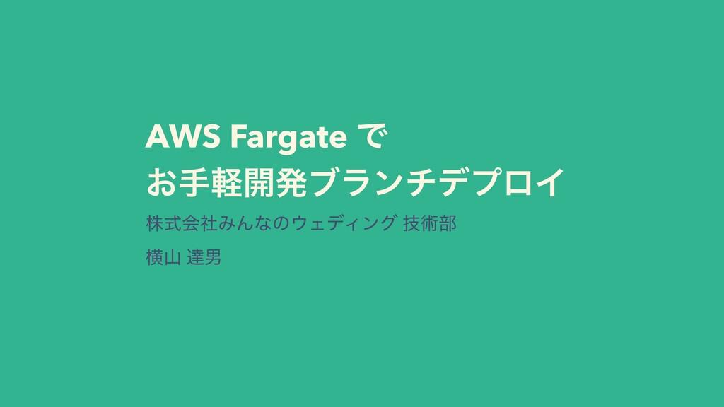 AWS Fargate Ͱ ͓खܰ։ൃϒϥϯνσϓϩΠ גࣜձࣾΈΜͳͷΣσΟϯά ٕज़෦ ...