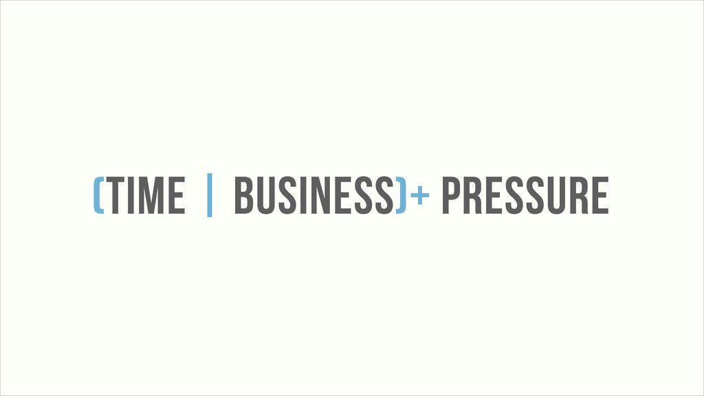 (TIME | BUSINESS)+ PRESSURE