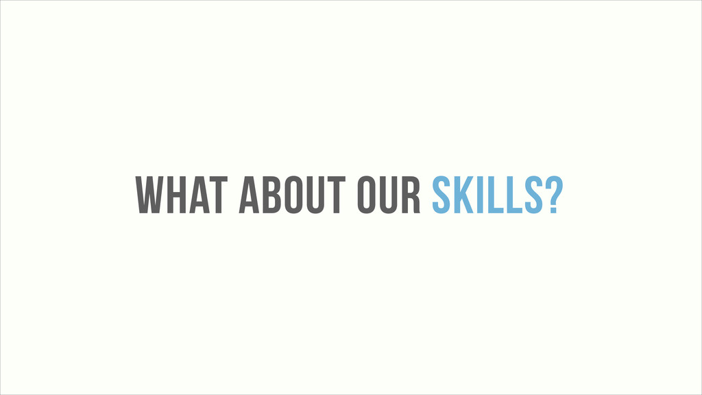WHAT ABOUT OUR SKILLS?
