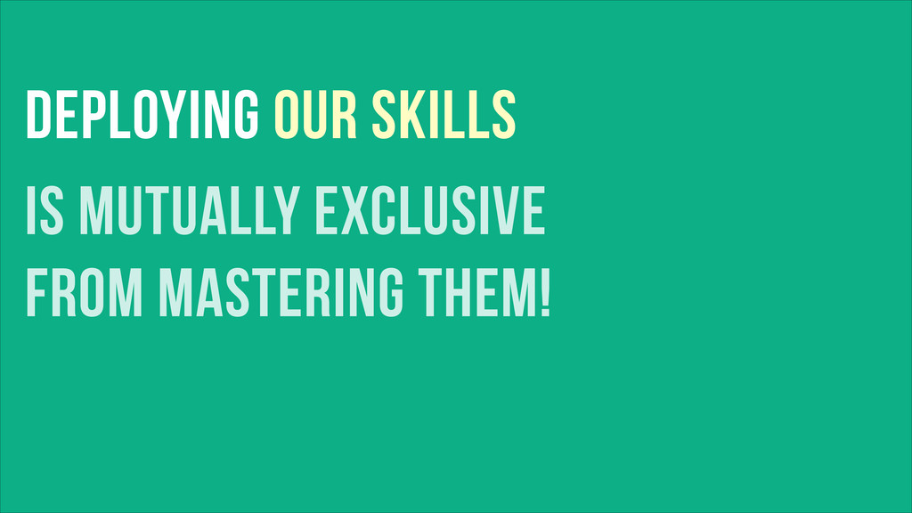 DEPLOYING OUR SKILLS IS MUTUALLY EXCLUSIVE FROM...