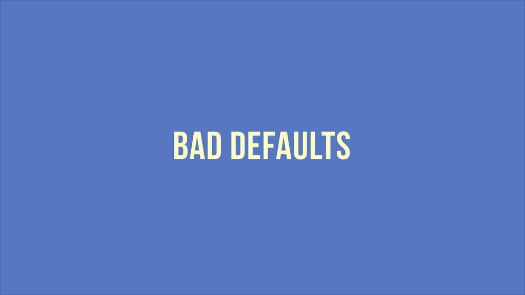 BAD DEFAULTS