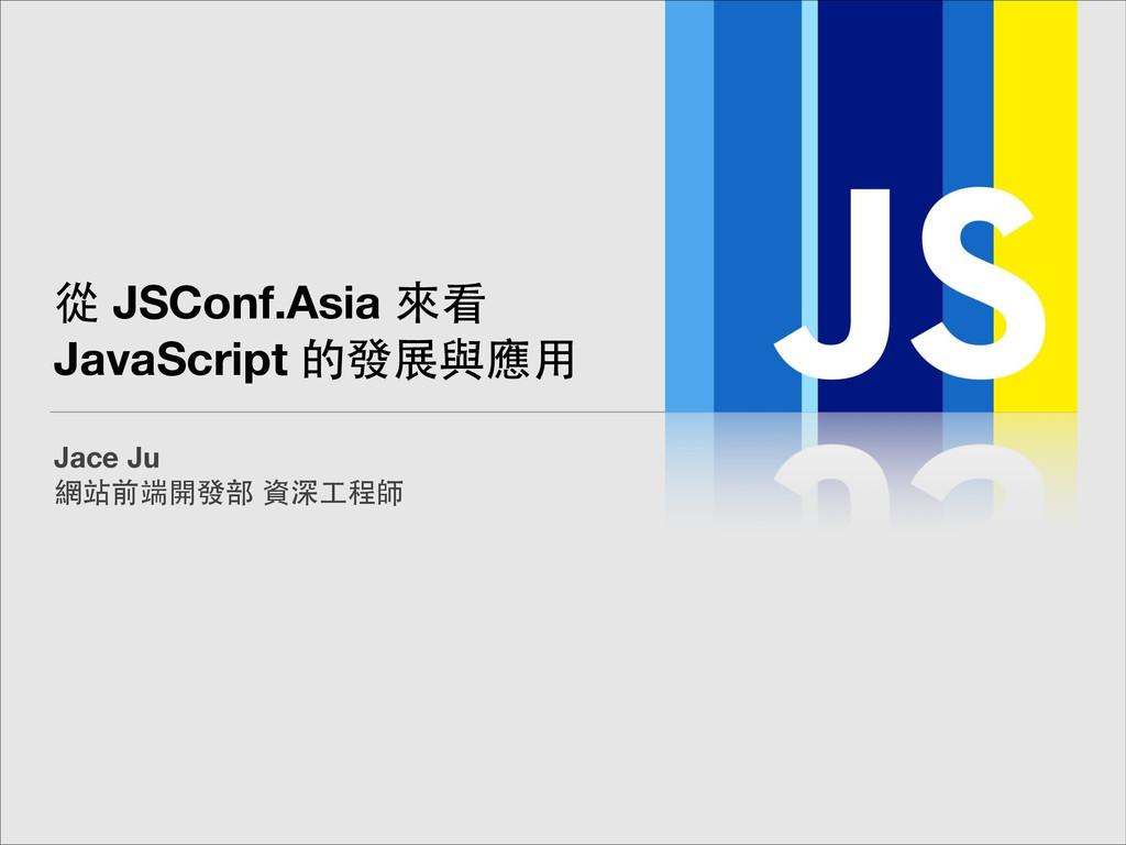 從 JSConf.Asia 來看 JavaScript 的發展與應⽤用 Jace Ju 網站前...