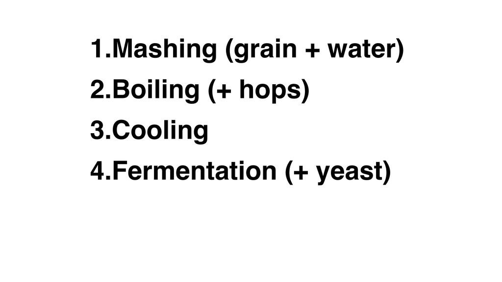 1.Mashing (grain + water) 2.Boiling (+ hops) 3....