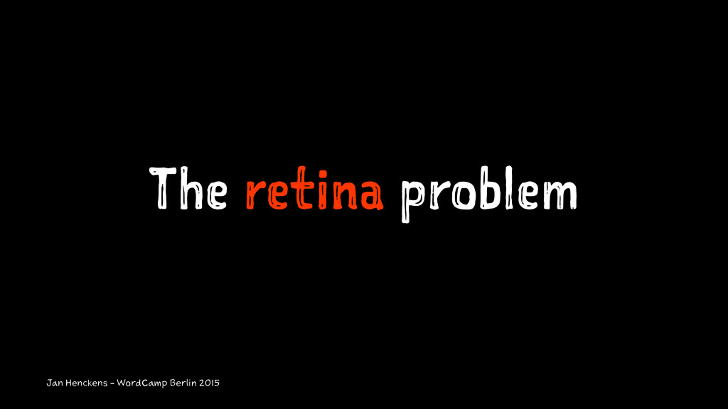 The retina problem Jan Henckens - WordCamp Berl...