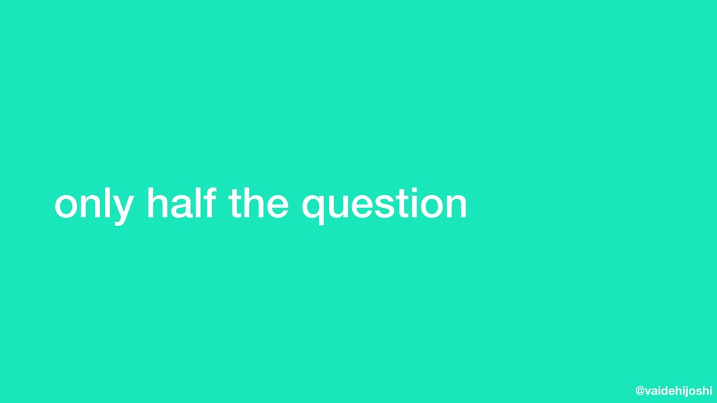 @vaidehijoshi only half the question