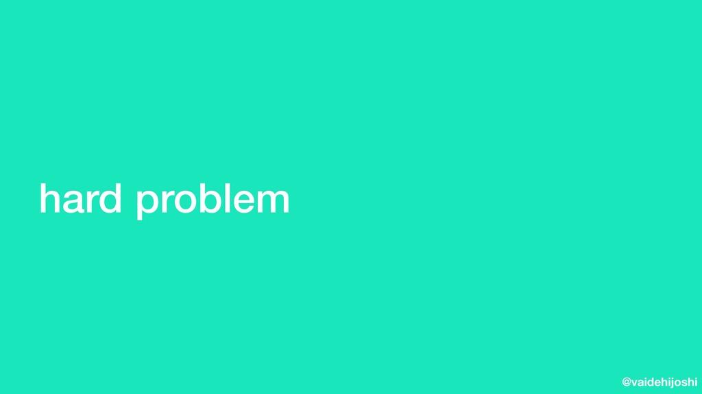 @vaidehijoshi hard problem