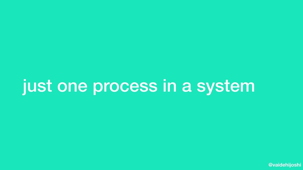 @vaidehijoshi just one process in a system