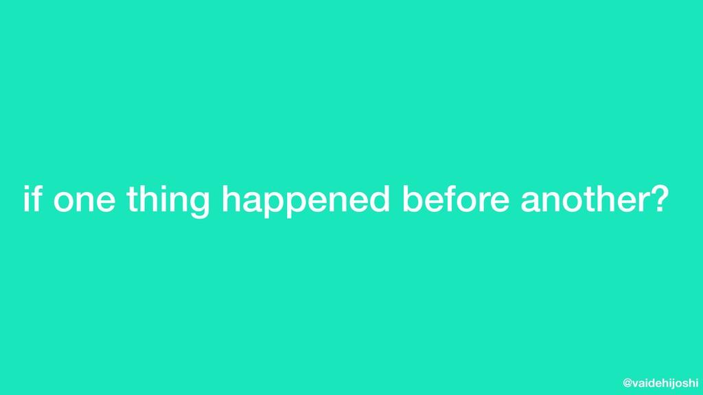 @vaidehijoshi if one thing happened before anot...