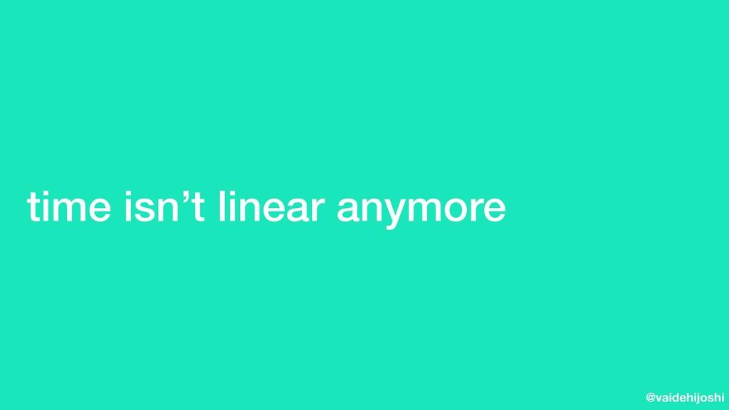 @vaidehijoshi time isn't linear anymore