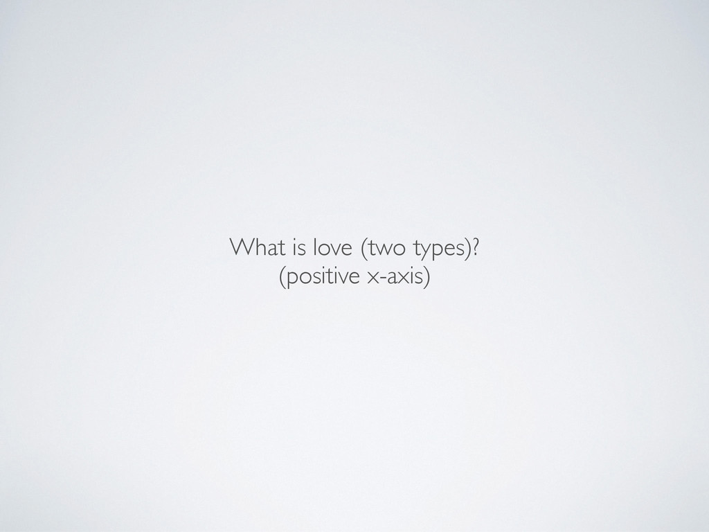 What is love (two types)?	 