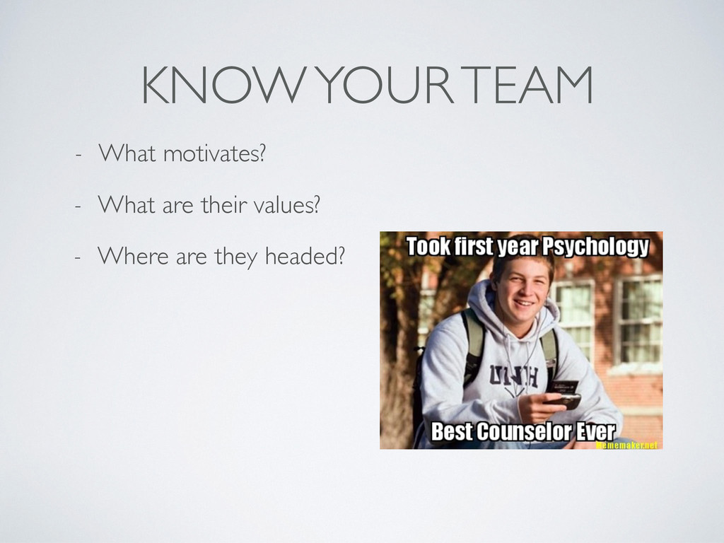 KNOW YOUR TEAM - What motivates? - What are the...