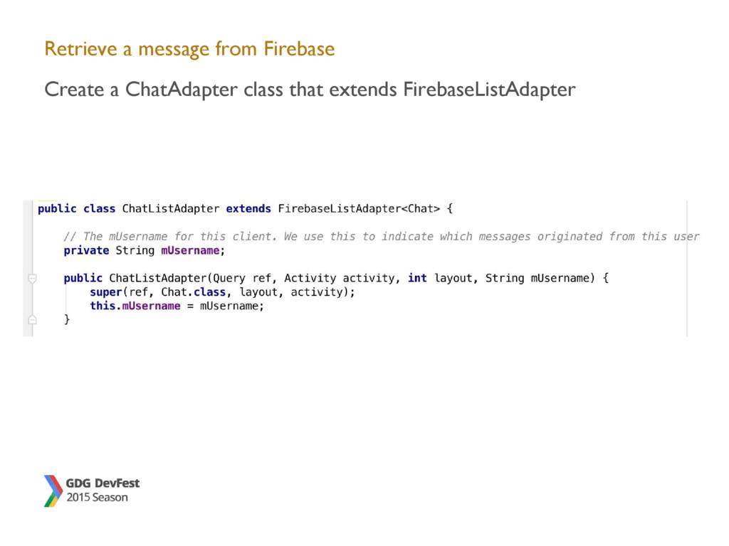 Retrieve a message from Firebase Create a ChatA...