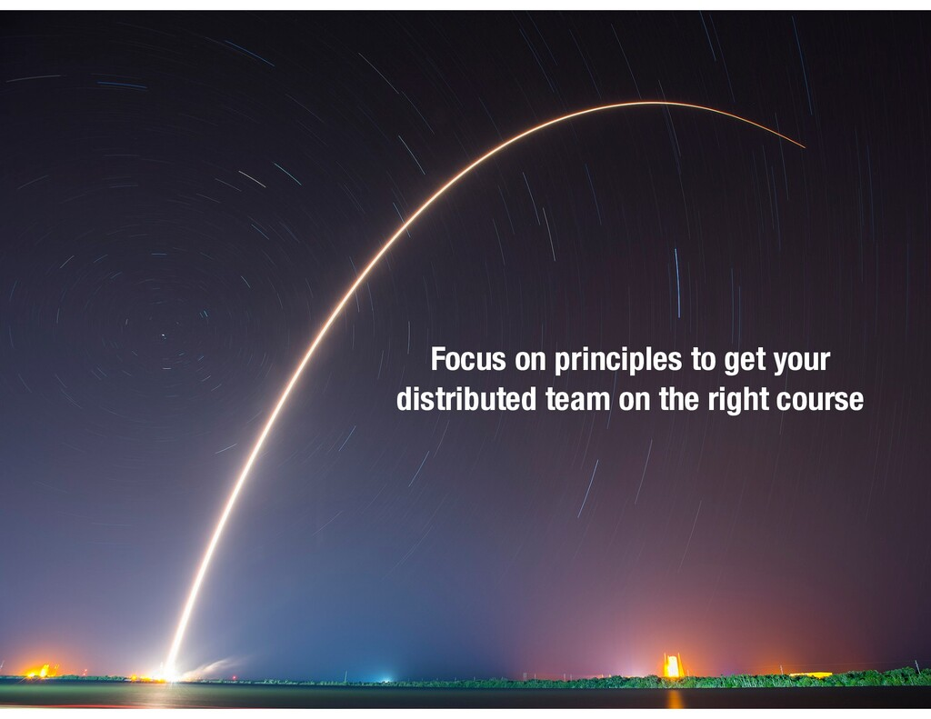 Focus on principles to get your  distributed t...