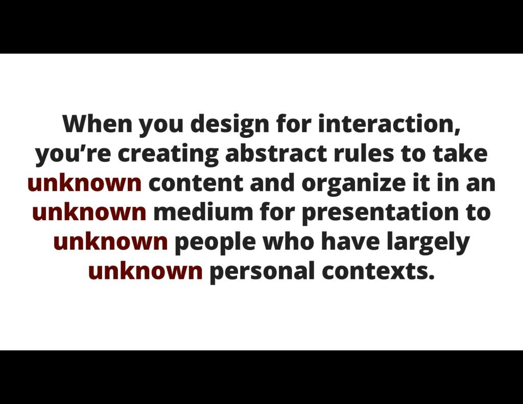 When you design for interaction, you're creatin...