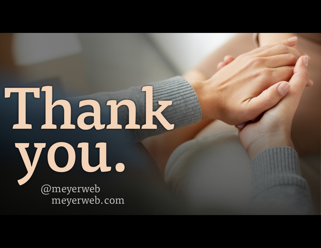 Thank you. @meyerweb meyerweb.com