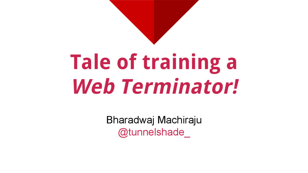 Tale of training a Web Terminator! Bharadwaj Ma...