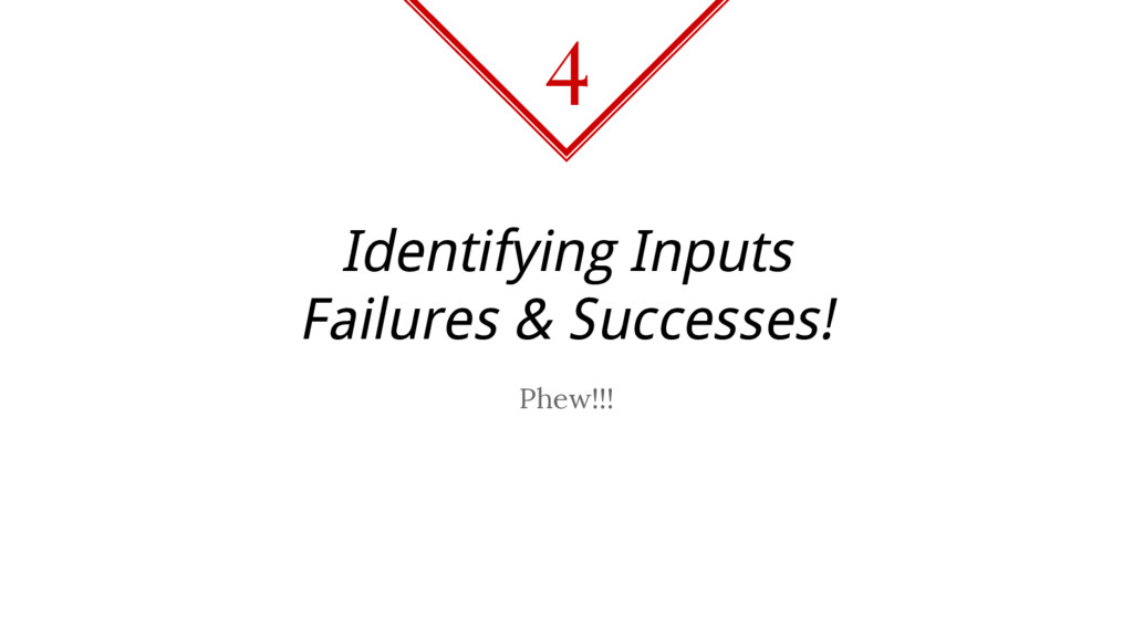 Identifying Inputs Failures & Successes! Phew!!...
