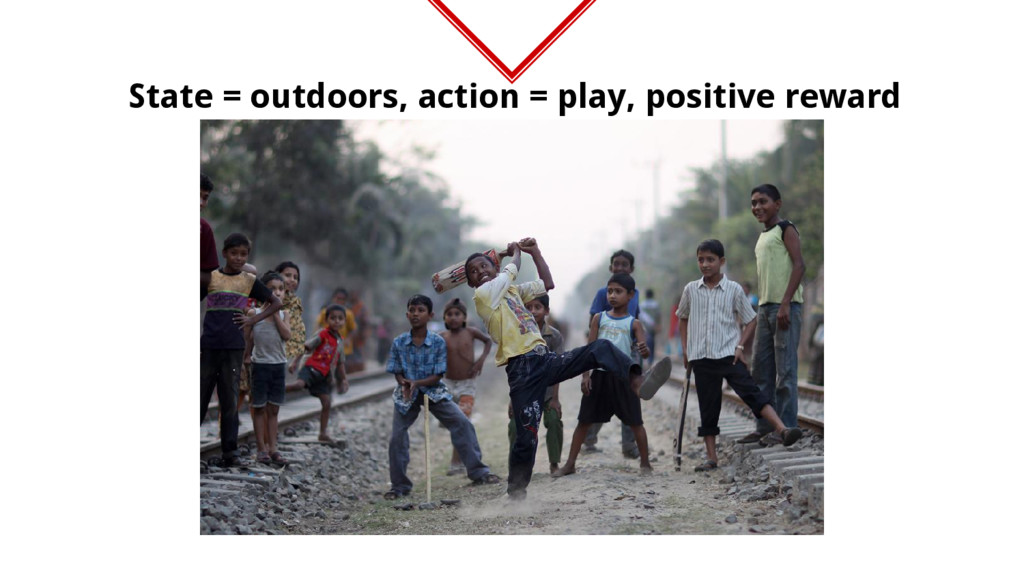 State = outdoors, action = play, positive reward