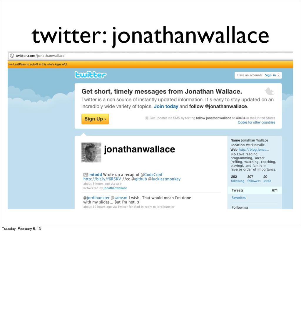 twitter: jonathanwallace Tuesday, February 5, 13