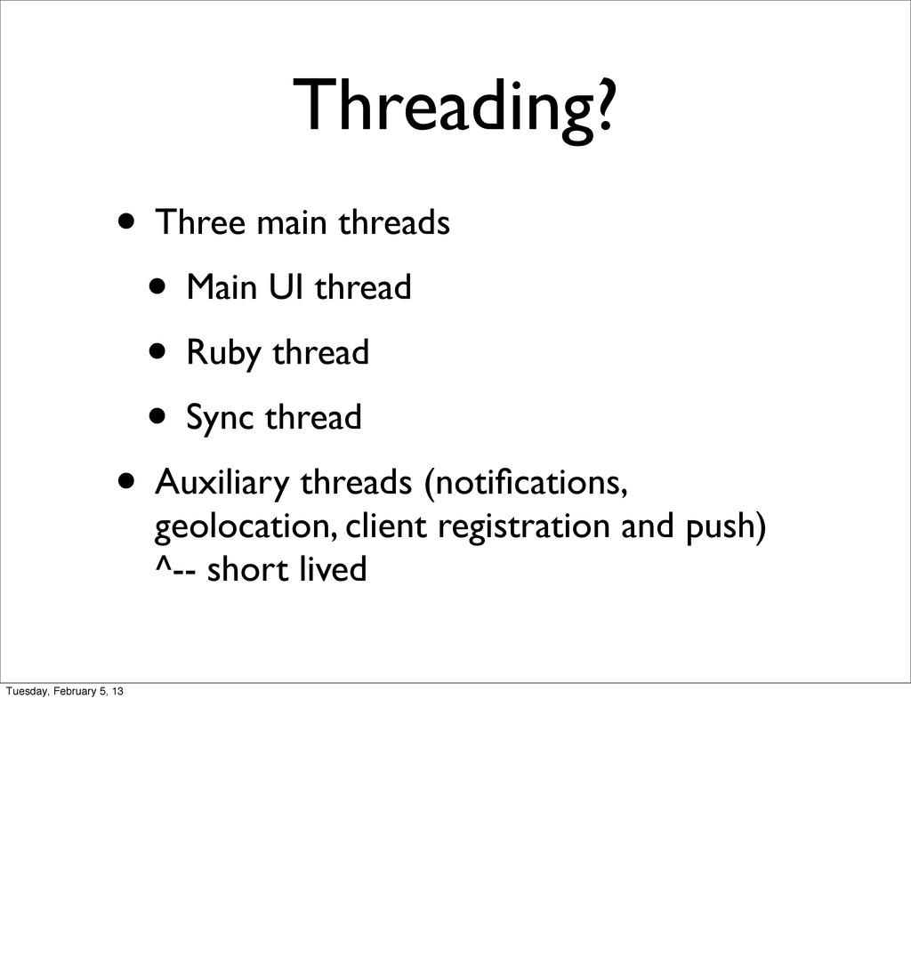 Threading? • Three main threads • Main UI threa...