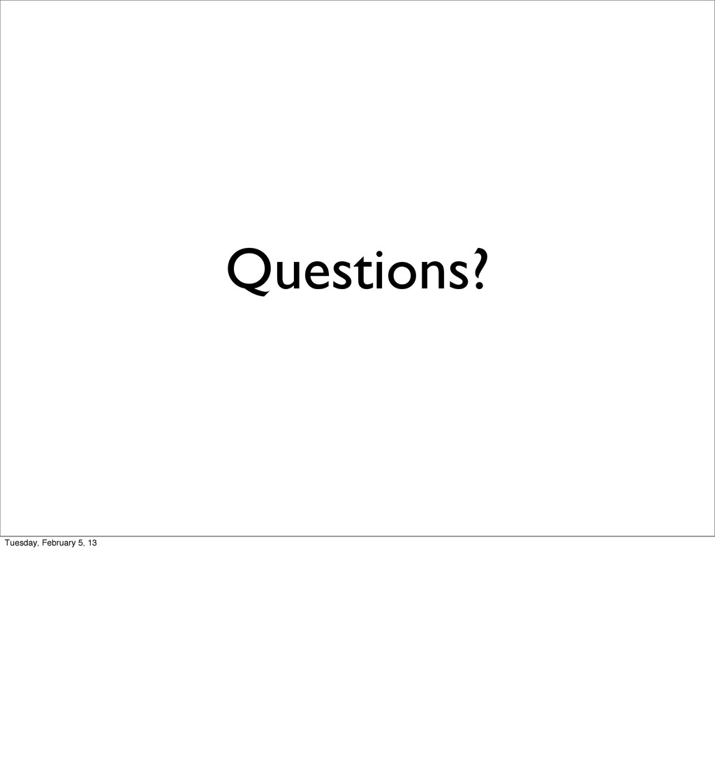 Questions? Tuesday, February 5, 13
