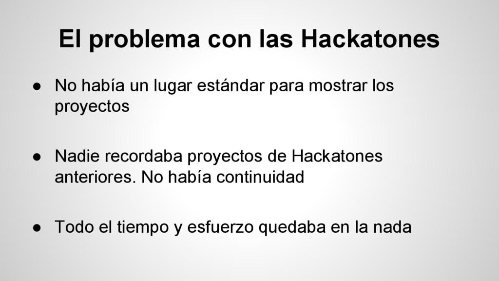El problema con las Hackatones ● No había un lu...