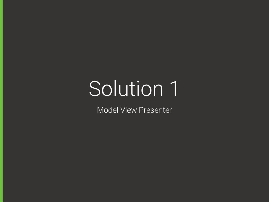 Solution 1 Model View Presenter