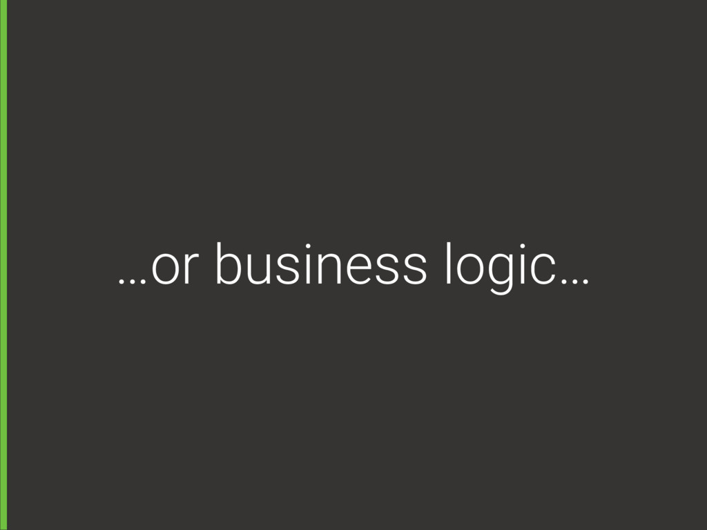…or business logic…