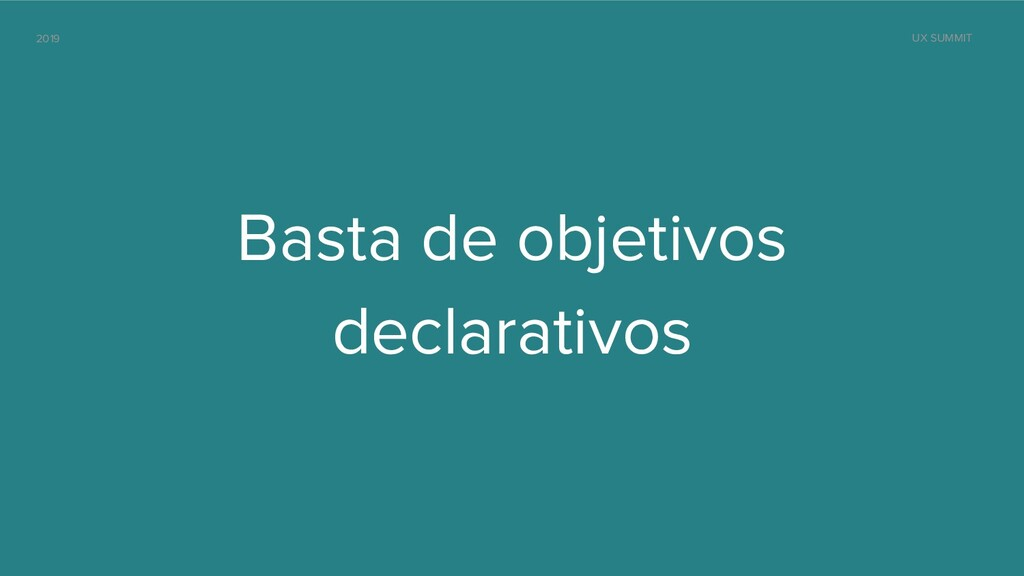 2019 UX SUMMIT Basta de objetivos declarativos